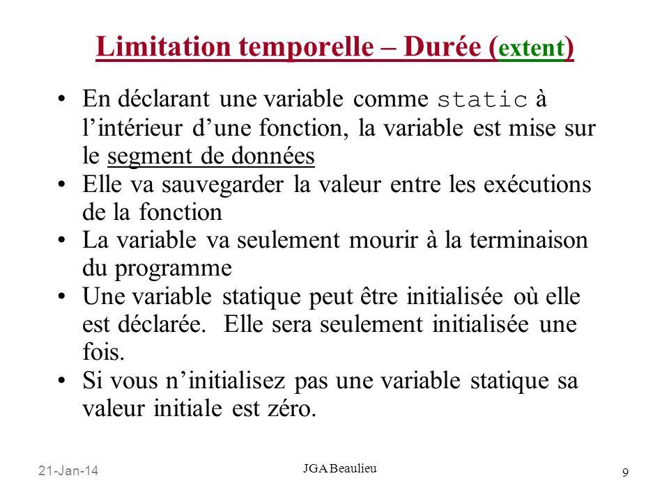 21-Jan-14 10 JGA Beaulieu Limitation temporelle – Durée ( extent ) Une variable statique est déclarée comme suit: … int Fctn (void) { static int unInt = 0; //init une fois seulement return unInt++; //Ceci va garder le compte //du nombre de fois que la //fonction est appelée.