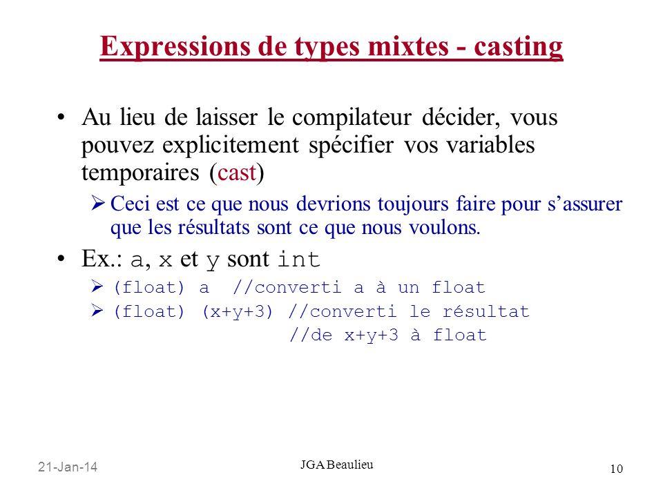 21-Jan-14 10 JGA Beaulieu Expressions de types mixtes - casting Au lieu de laisser le compilateur décider, vous pouvez explicitement spécifier vos variables temporaires (cast) Ceci est ce que nous devrions toujours faire pour sassurer que les résultats sont ce que nous voulons.