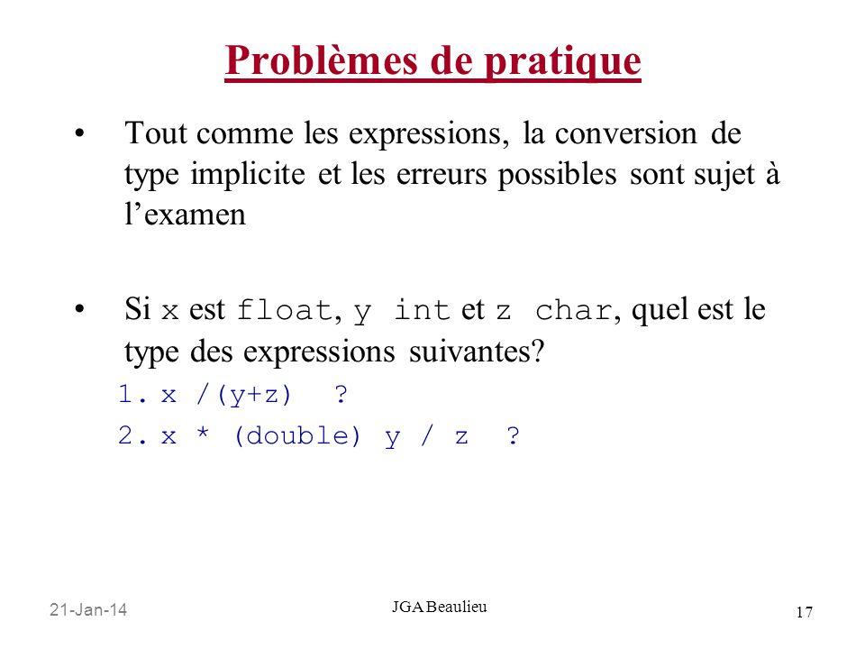 21-Jan-14 17 JGA Beaulieu Problèmes de pratique Tout comme les expressions, la conversion de type implicite et les erreurs possibles sont sujet à lexamen Si x est float, y int et z char, quel est le type des expressions suivantes.