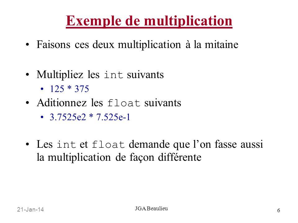21-Jan-14 6 JGA Beaulieu Exemple de multiplication Faisons ces deux multiplication à la mitaine Multipliez les int suivants 125 * 375 Aditionnez les float suivants 3.7525e2 * 7.525e-1 Les int et float demande que lon fasse aussi la multiplication de façon différente