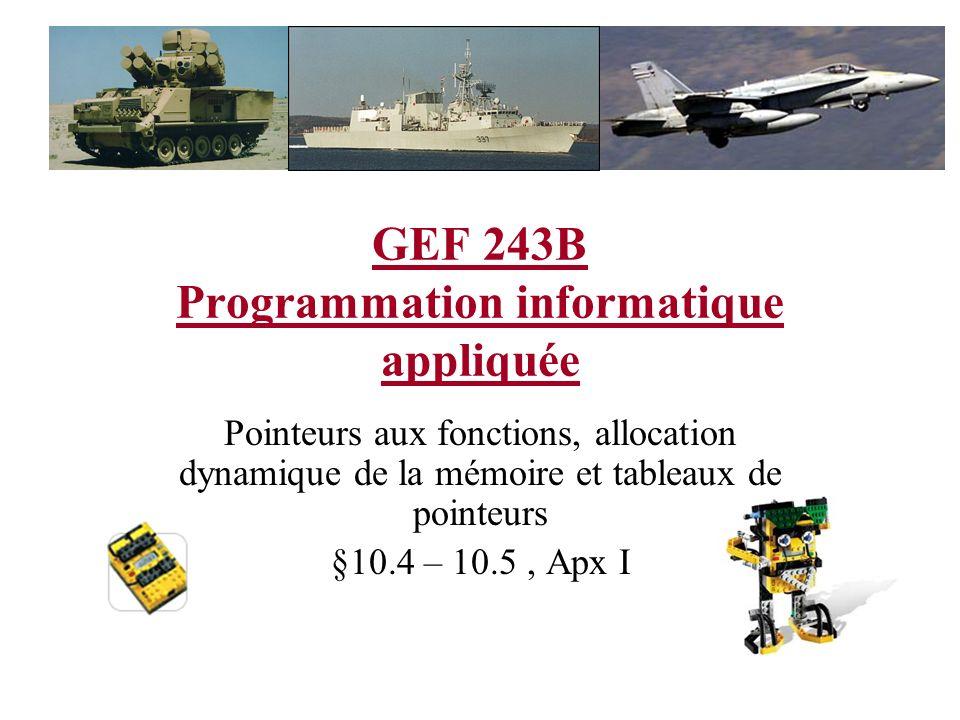 GEF 243B Programmation informatique appliquée Pointeurs aux fonctions, allocation dynamique de la mémoire et tableaux de pointeurs §10.4 – 10.5, Apx I