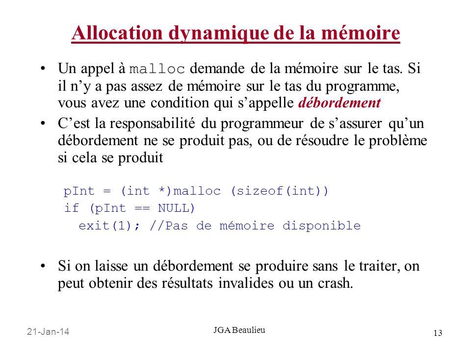 21-Jan-14 13 JGA Beaulieu Allocation dynamique de la mémoire Un appel à malloc demande de la mémoire sur le tas. Si il ny a pas assez de mémoire sur l