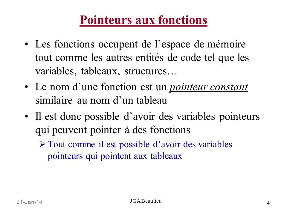 21-Jan-14 5 JGA Beaulieu Pointeurs aux fonctions La syntaxe pour la déclaration dun pointeur à une fonction est différente des autres types de pointeurs On se souvient quune variable de pointeur est déclaré avec le type du pointeur, létoile * et le nom de la variable pointeur : int* pInt; //un pointeur à un int char* pChar; //un pointeur à un char