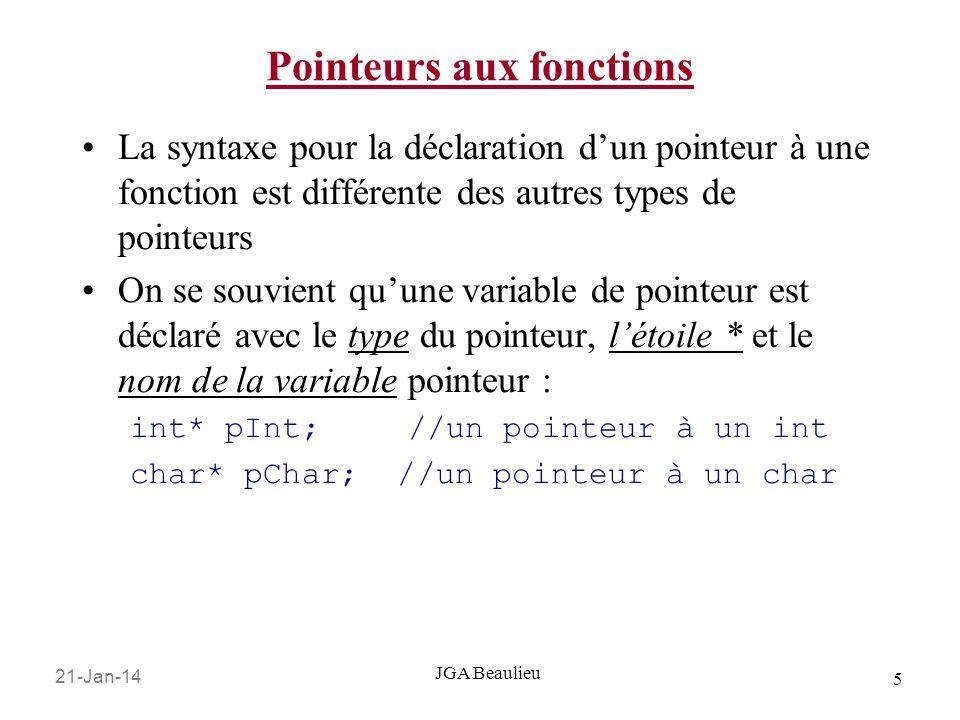 21-Jan-14 6 JGA Beaulieu Pointeurs aux fonctions La syntaxe de déclaration pour un pointeur à une fonction est similaire à une déclaration de prototype 1.Elle commence avec le type de la fonction (ce que la fonction retourne), 2.Le nom de la variable pointeur à une fonction entre parenthèse (par convention on utilise fp pour commencer le nom) et, 3.Les types des paramètres entre parenthèses: int (*fpInts) (int, int); void (*fpConverti) (char); char* (*fpString) (char*,char*);