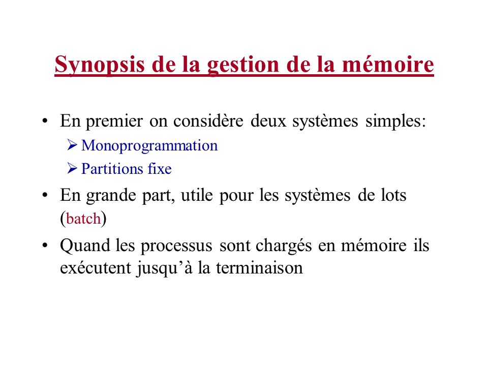 Synopsis de la gestion de la mémoire Monoprogrammation sans permutation ou pagination Larrangement le plus simple possible Seulement un programme va exécuter à la fois Le SE copie le programme du disque en mémoire et lexécute.