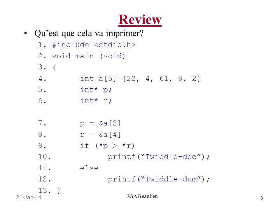 21-Jan-14 14 JGA Beaulieu Arithmétique de pointeur Et: char aOfChars[3] = { a , b , c , d , e }; char *pChar = aOfChars; … pChar++; //Ceci bouge le pointeur // de un octet en avant @initAfter pChar++ Chaque carré est un octet En mémoire aOfChars