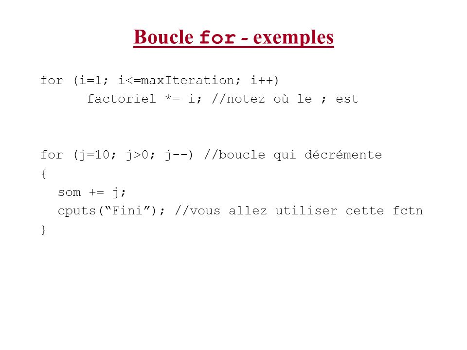 Boucle for - exemples for (i=1; i<=maxIteration; i++) factoriel *= i; //notez où le ; est for (j=10; j>0; j--) //boucle qui décrémente { som += j; cpu