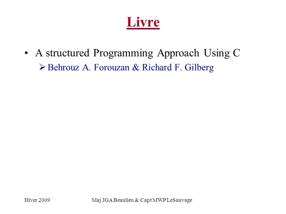 Hiver 2009Maj JGA Beaulieu & Capt MWP LeSauvage Livre A structured Programming Approach Using C Behrouz A. Forouzan & Richard F. Gilberg