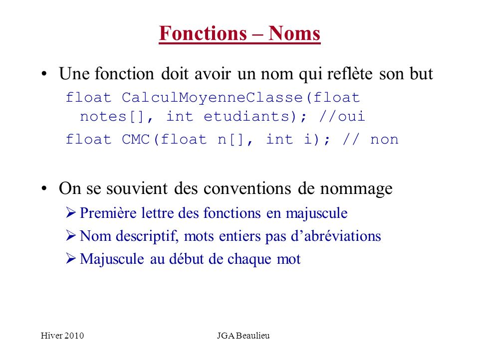 Hiver 2010JGA Beaulieu Fonctions – Noms Une fonction doit avoir un nom qui reflète son but float CalculMoyenneClasse(float notes[], int etudiants); //