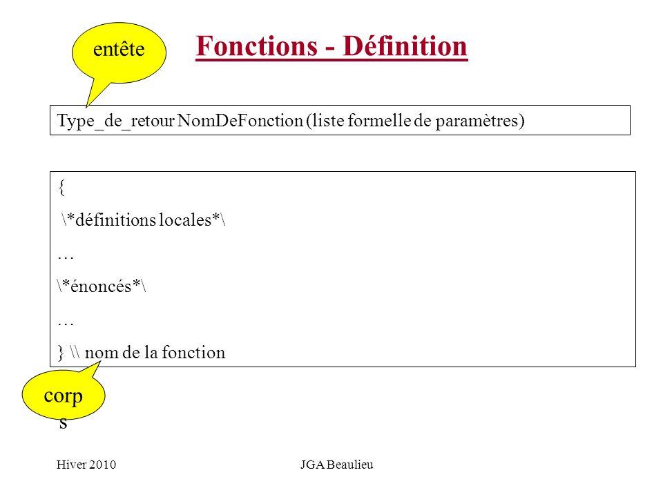 Hiver 2010JGA Beaulieu Fonctions - Définition Type_de_retour NomDeFonction (liste formelle de paramètres) { \*définitions locales*\ … \*énoncés*\ … }