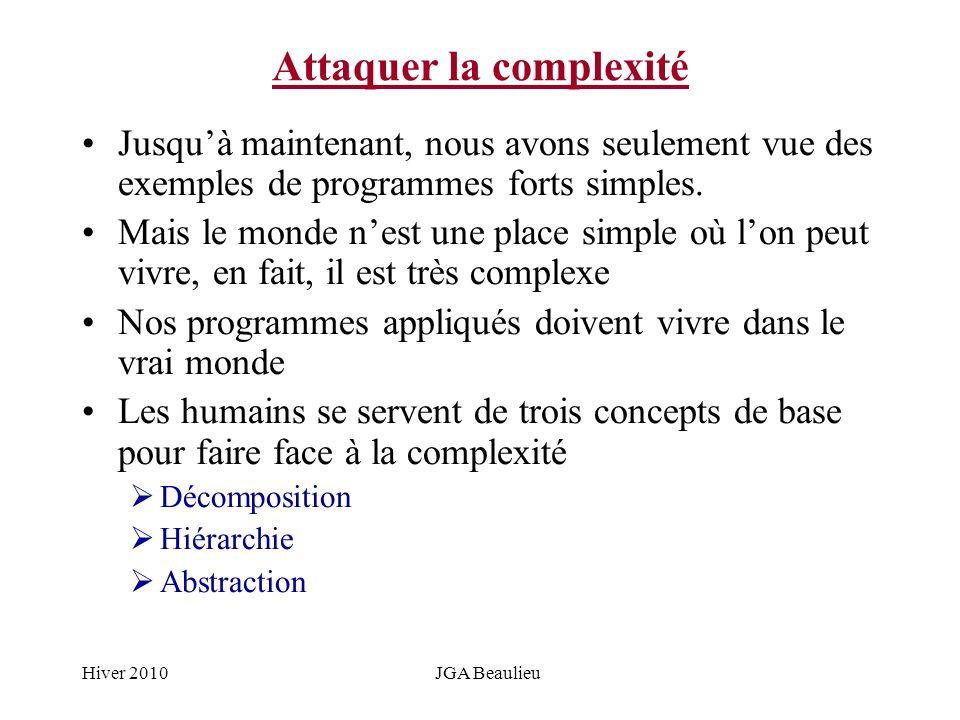 Hiver 2010JGA Beaulieu Attaquer la complexité Jusquà maintenant, nous avons seulement vue des exemples de programmes forts simples. Mais le monde nest