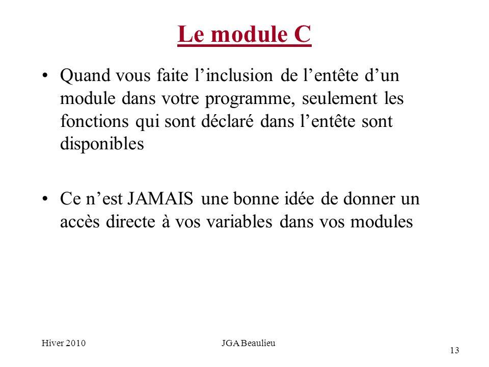 13 Hiver 2010JGA Beaulieu Le module C Quand vous faite linclusion de lentête dun module dans votre programme, seulement les fonctions qui sont déclaré dans lentête sont disponibles Ce nest JAMAIS une bonne idée de donner un accès directe à vos variables dans vos modules