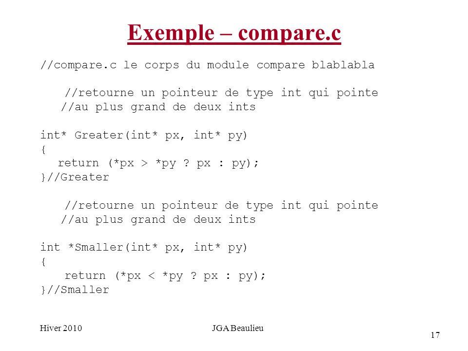 17 Hiver 2010JGA Beaulieu Exemple – compare.c //compare.c le corps du module compare blablabla //retourne un pointeur de type int qui pointe //au plus grand de deux ints int* Greater(int* px, int* py) { return (*px > *py .