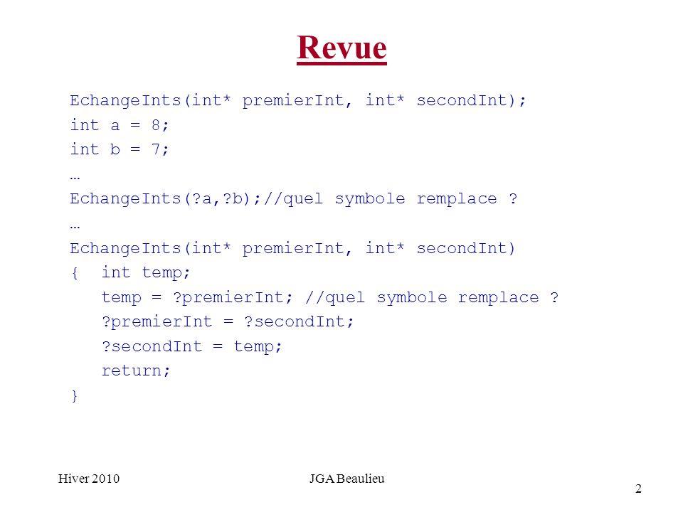 2 Hiver 2010JGA Beaulieu Revue EchangeInts(int* premierInt, int* secondInt); int a = 8; int b = 7; … EchangeInts( a, b);//quel symbole remplace .