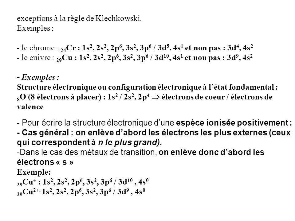 exceptions à la règle de Klechkowski. Exemples : - le chrome : 24 Cr : 1s 2, 2s 2, 2p 6, 3s 2, 3p 6 / 3d 5, 4s 1 et non pas : 3d 4, 4s 2 - le cuivre :