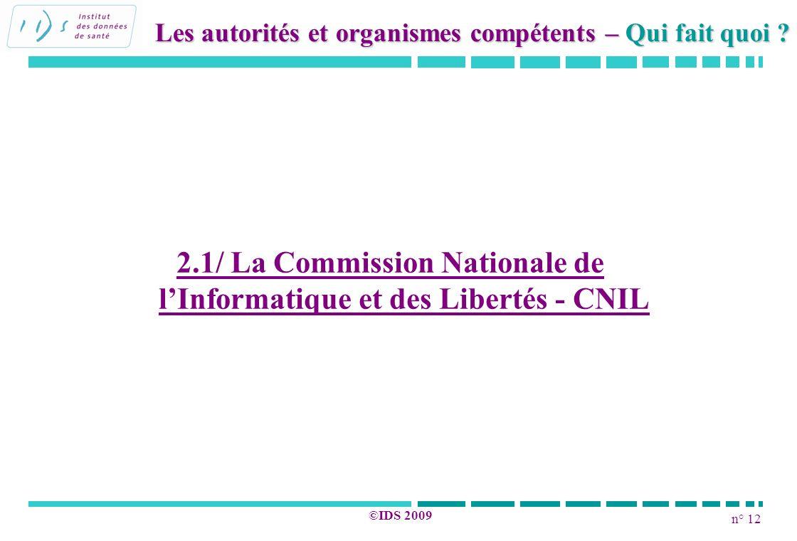 n° 12 ©IDS 2009 2.1/ La Commission Nationale de lInformatique et des Libertés - CNIL Les autorités et organismes compétents – Qui fait quoi ?