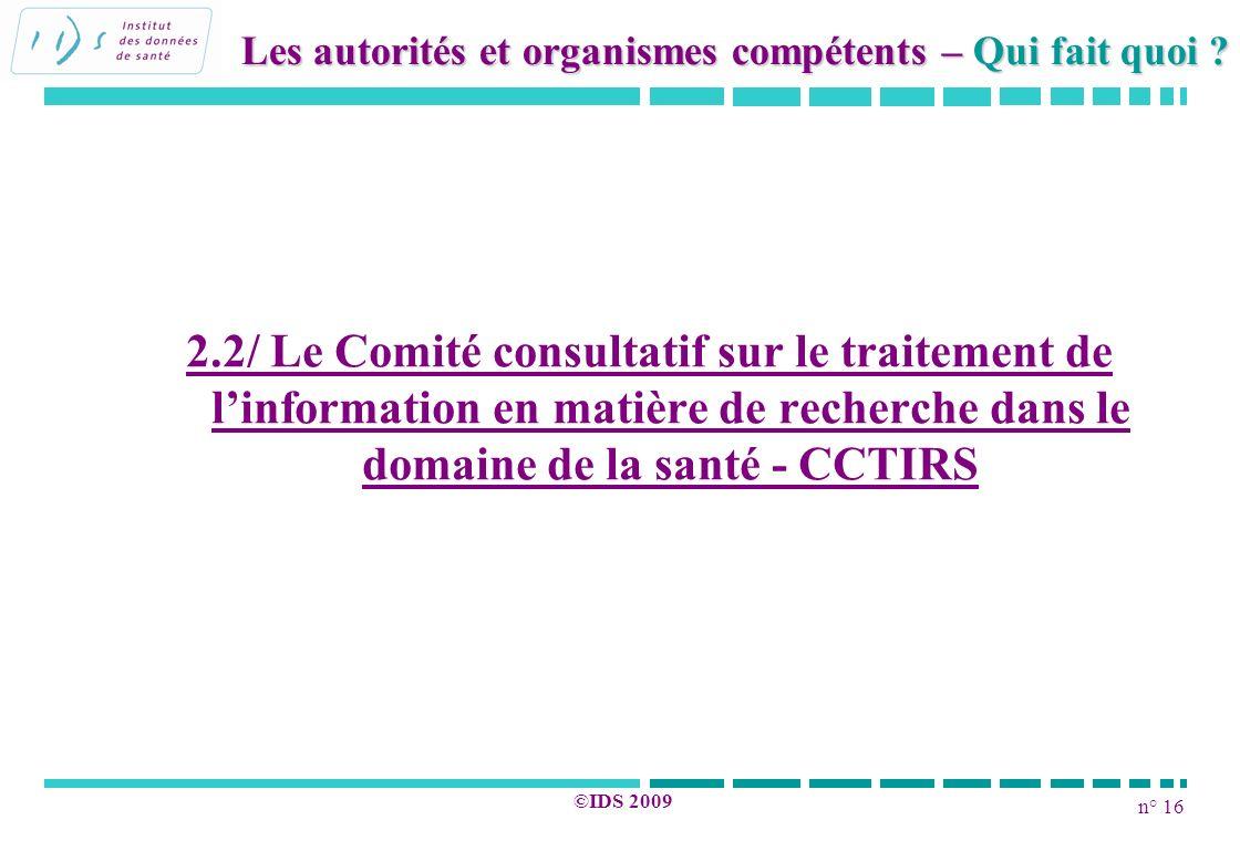 n° 16 ©IDS 2009 2.2/ Le Comité consultatif sur le traitement de linformation en matière de recherche dans le domaine de la santé - CCTIRS Les autorité
