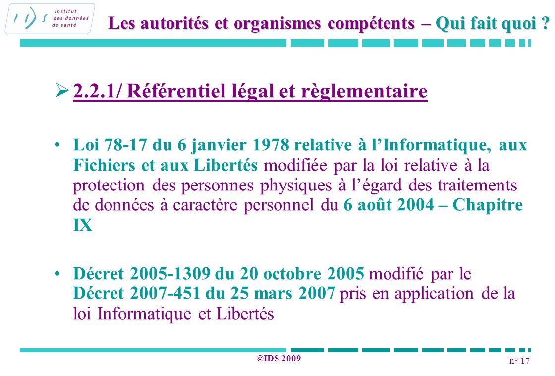 n° 17 ©IDS 2009 2.2.1/ Référentiel légal et règlementaire Loi 78-17 du 6 janvier 1978 relative à lInformatique, aux Fichiers et aux Libertés modifiée