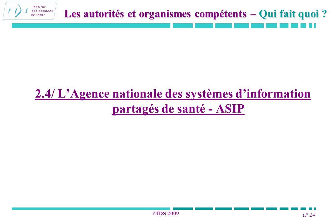 n° 24 ©IDS 2009 2.4/ LAgence nationale des systèmes dinformation partagés de santé - ASIP Les autorités et organismes compétents – Qui fait quoi ?