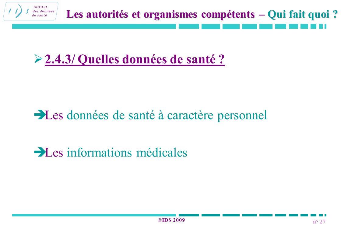 n° 27 ©IDS 2009 2.4.3/ Quelles données de santé ? Les données de santé à caractère personnel Les informations médicales Les autorités et organismes co