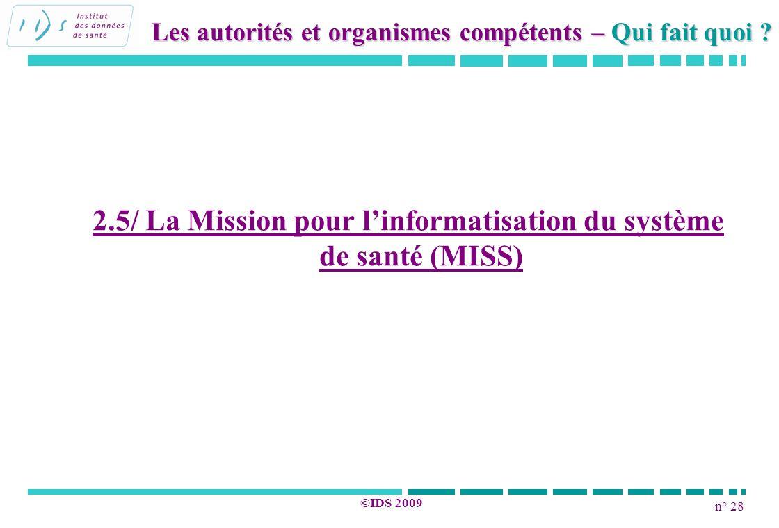 n° 28 ©IDS 2009 2.5/ La Mission pour linformatisation du système de santé (MISS) Les autorités et organismes compétents – Qui fait quoi ?