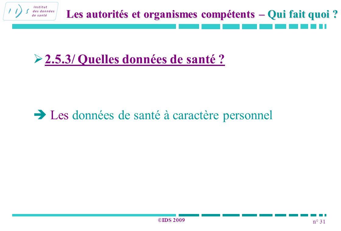 n° 31 ©IDS 2009 2.5.3/ Quelles données de santé ? Les données de santé à caractère personnel Les autorités et organismes compétents – Qui fait quoi ?