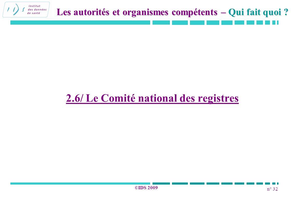 n° 32 ©IDS 2009 2.6/ Le Comité national des registres Les autorités et organismes compétents – Qui fait quoi ?
