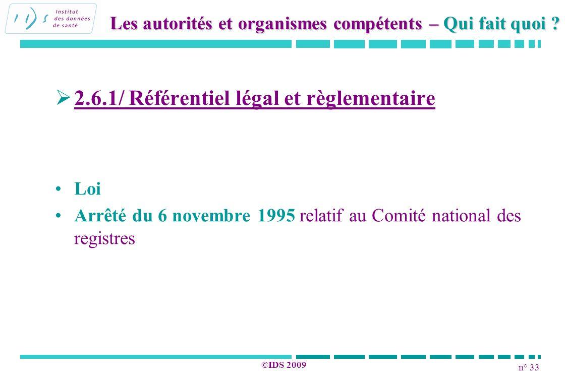 n° 33 ©IDS 2009 2.6.1/ Référentiel légal et règlementaire Loi Arrêté du 6 novembre 1995 relatif au Comité national des registres Les autorités et orga