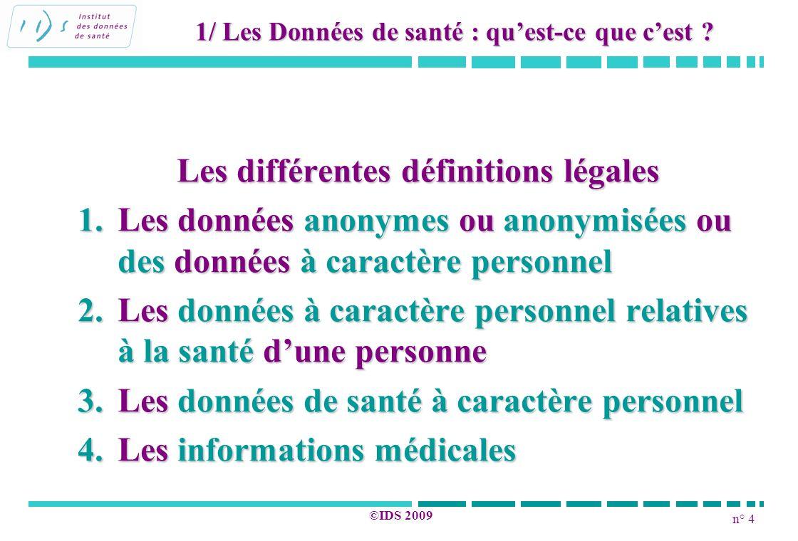 n° 4 ©IDS 2009 Les différentes définitions légales 1.Les données anonymes ou anonymisées ou des données à caractère personnel 2.Les données à caractèr