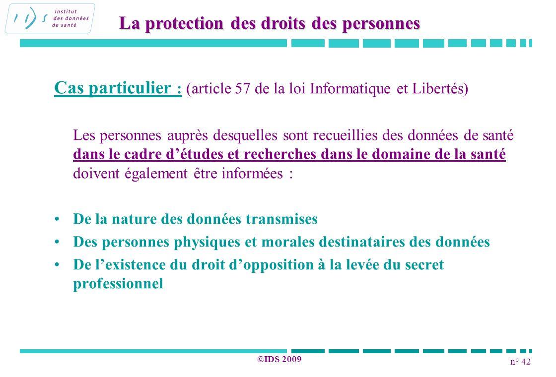 n° 42 ©IDS 2009 Cas particulier : (article 57 de la loi Informatique et Libertés) Les personnes auprès desquelles sont recueillies des données de sant