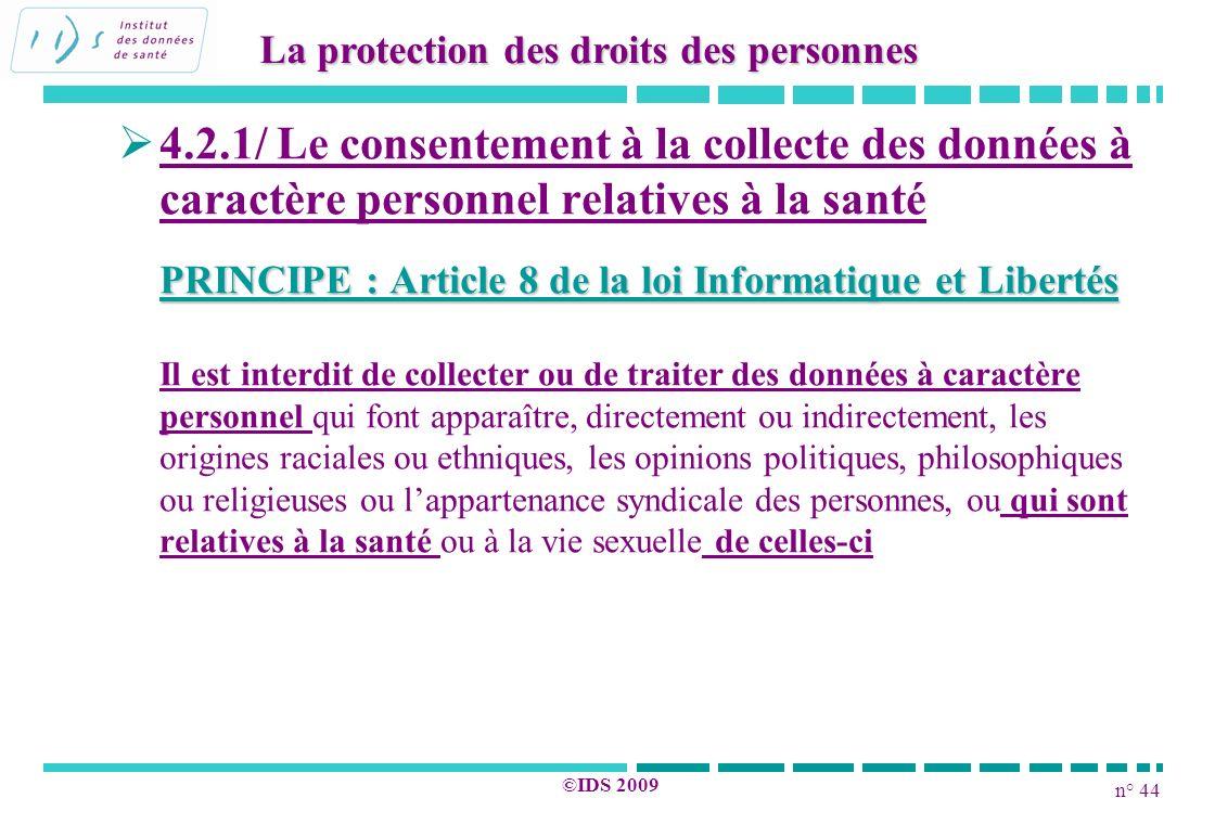 n° 44 ©IDS 2009 4.2.1/ Le consentement à la collecte des données à caractère personnel relatives à la santé PRINCIPE : Article 8 de la loi Informatiqu