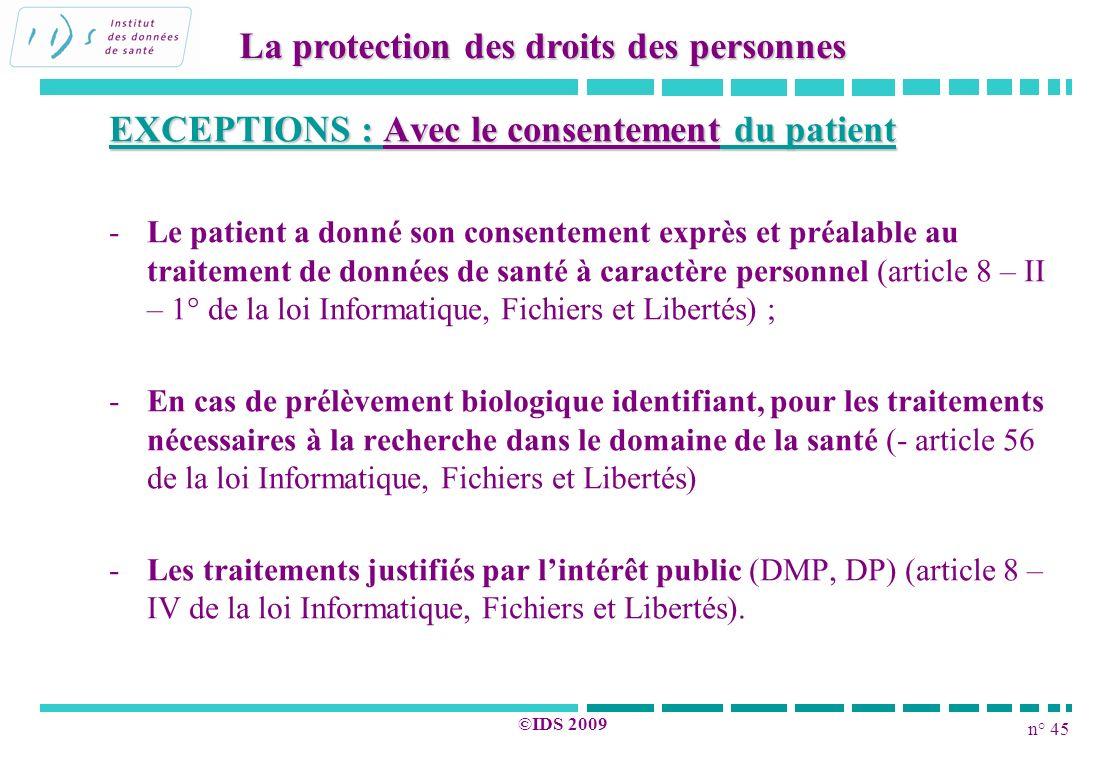 n° 45 ©IDS 2009 EXCEPTIONS : Avec le consentement du patient - -Le patient a donné son consentement exprès et préalable au traitement de données de sa