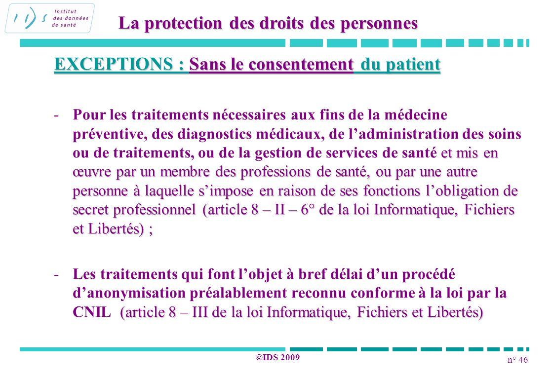 n° 46 ©IDS 2009 EXCEPTIONS : Sans le consentement du patient - et mis en œuvre par un membre des professions de santé, ou par une autre personne à laq
