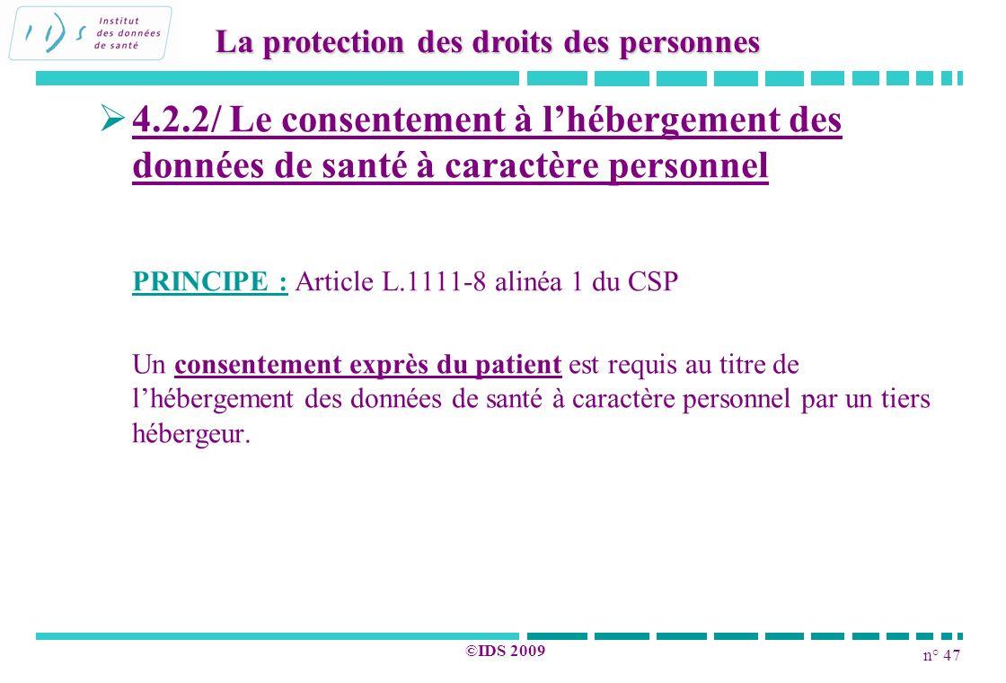 n° 47 ©IDS 2009 4.2.2/ Le consentement à lhébergement des données de santé à caractère personnel PRINCIPE : Article L.1111-8 alinéa 1 du CSP Un consen