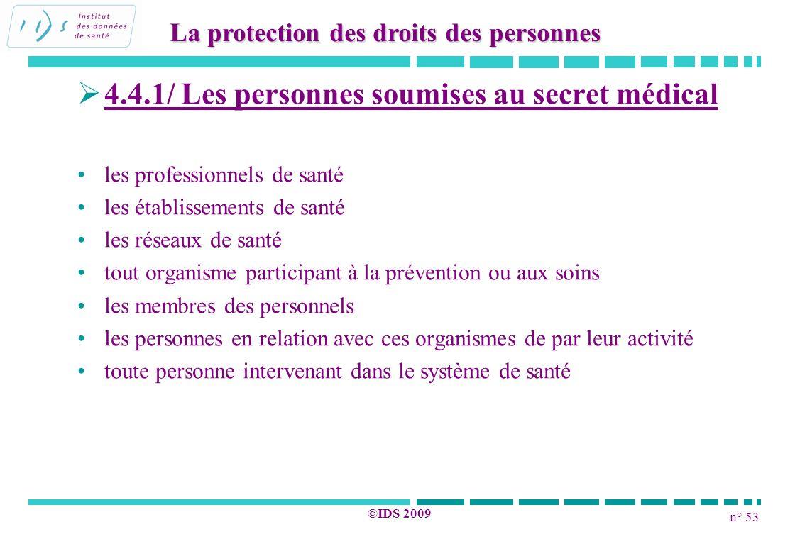 n° 53 ©IDS 2009 4.4.1/ Les personnes soumises au secret médical les professionnels de santé les établissements de santé les réseaux de santé tout orga