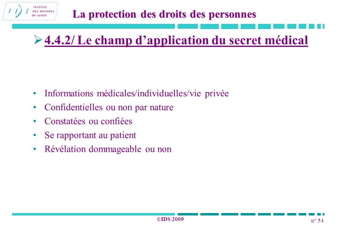 n° 54 ©IDS 2009 4.4.2/ Le champ dapplication du secret médical Informations médicales/individuelles/vie privée Confidentielles ou non par nature Const