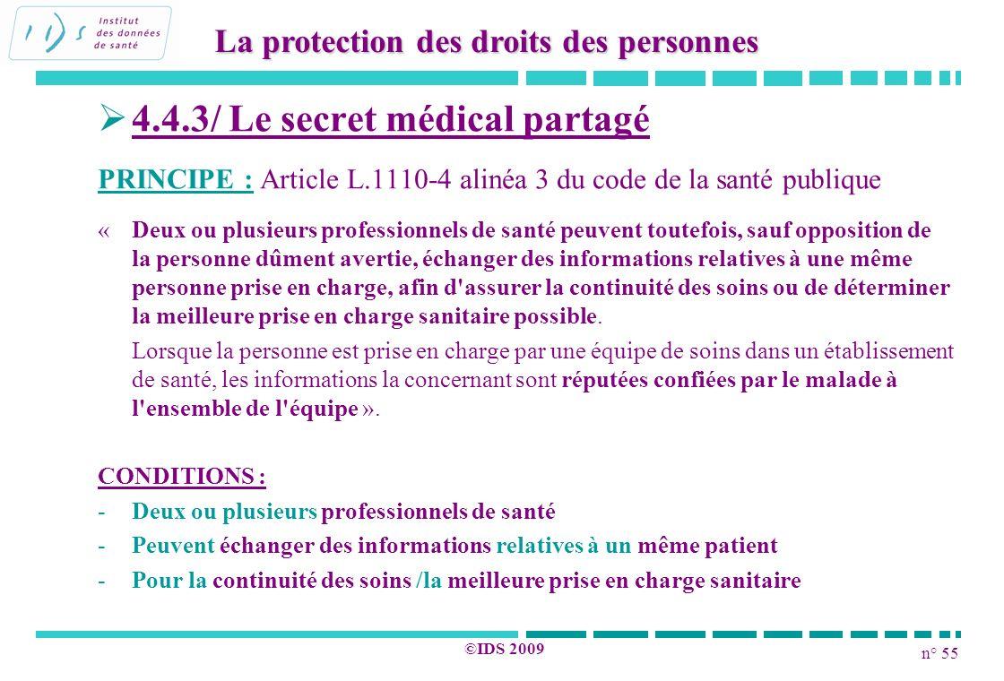 n° 55 ©IDS 2009 4.4.3/ Le secret médical partagé PRINCIPE : Article L.1110-4 alinéa 3 du code de la santé publique « Deux ou plusieurs professionnels