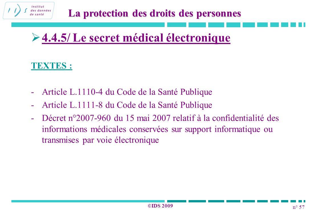 n° 57 ©IDS 2009 4.4.5/ Le secret médical électronique TEXTES : - -Article L.1110-4 du Code de la Santé Publique - -Article L.1111-8 du Code de la Sant