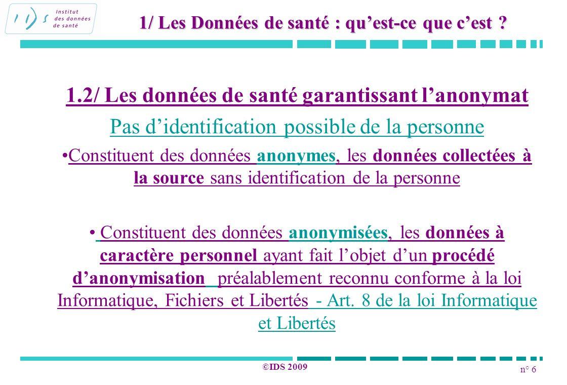n° 6 ©IDS 2009 1.2/ Les données de santé garantissant lanonymat Pas didentification possible de la personne Constituent des données anonymes, les donn