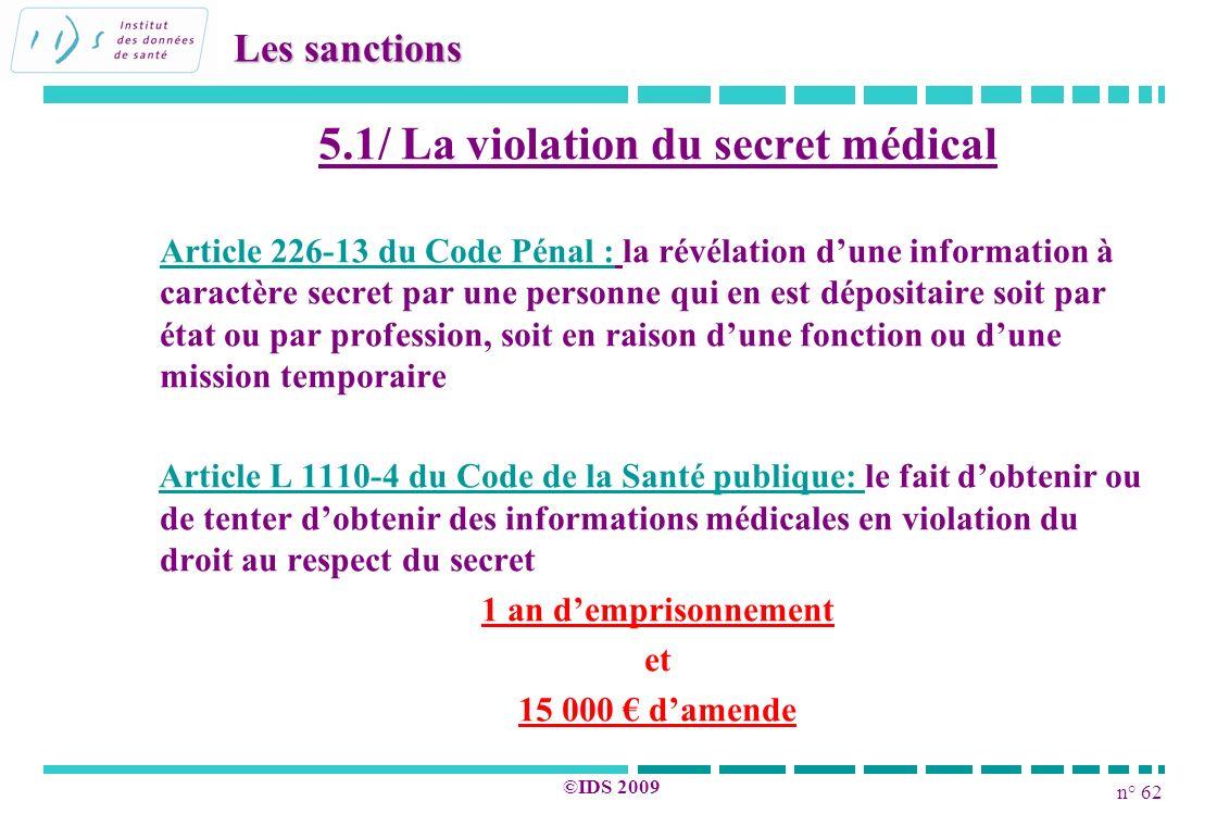 n° 62 ©IDS 2009 Les sanctions 5.1/ La violation du secret médical Article 226-13 du Code Pénal : la révélation dune information à caractère secret par