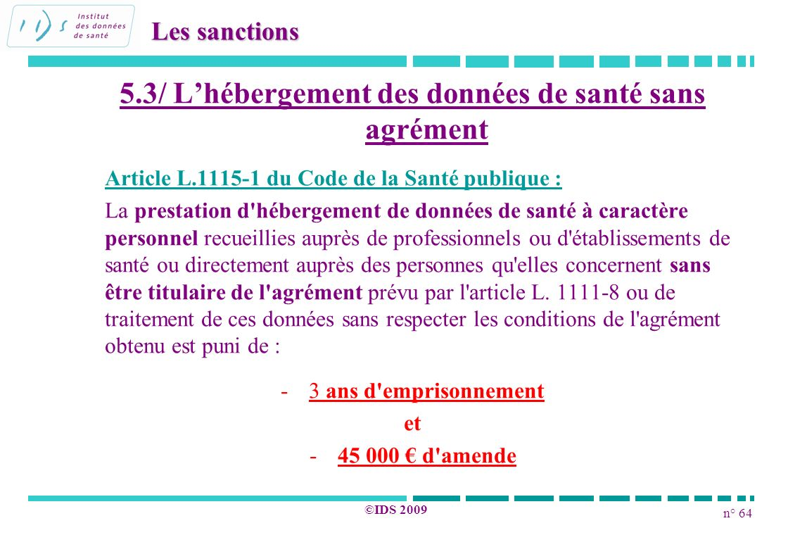 n° 64 ©IDS 2009 5.3/ Lhébergement des données de santé sans agrément Article L.1115-1 du Code de la Santé publique : La prestation d'hébergement de do