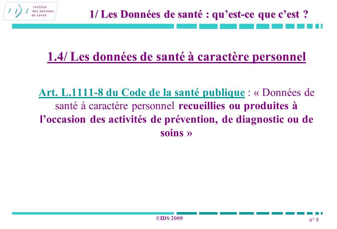 n° 8 ©IDS 2009 1.4/ Les données de santé à caractère personnel Art. L.1111-8 du Code de la santé publique : « Données de santé à caractère personnel r