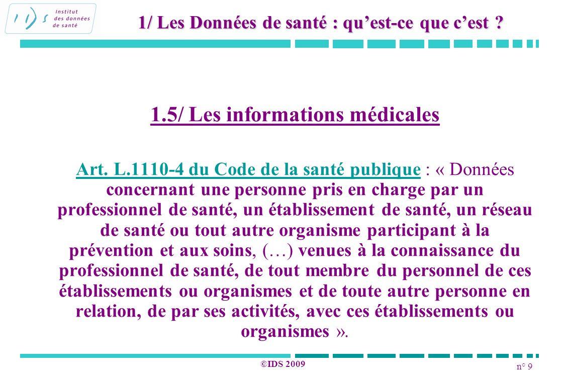 n° 9 ©IDS 2009 1.5/ Les informations médicales Art. L.1110-4 du Code de la santé publique : « Données concernant une personne pris en charge par un pr
