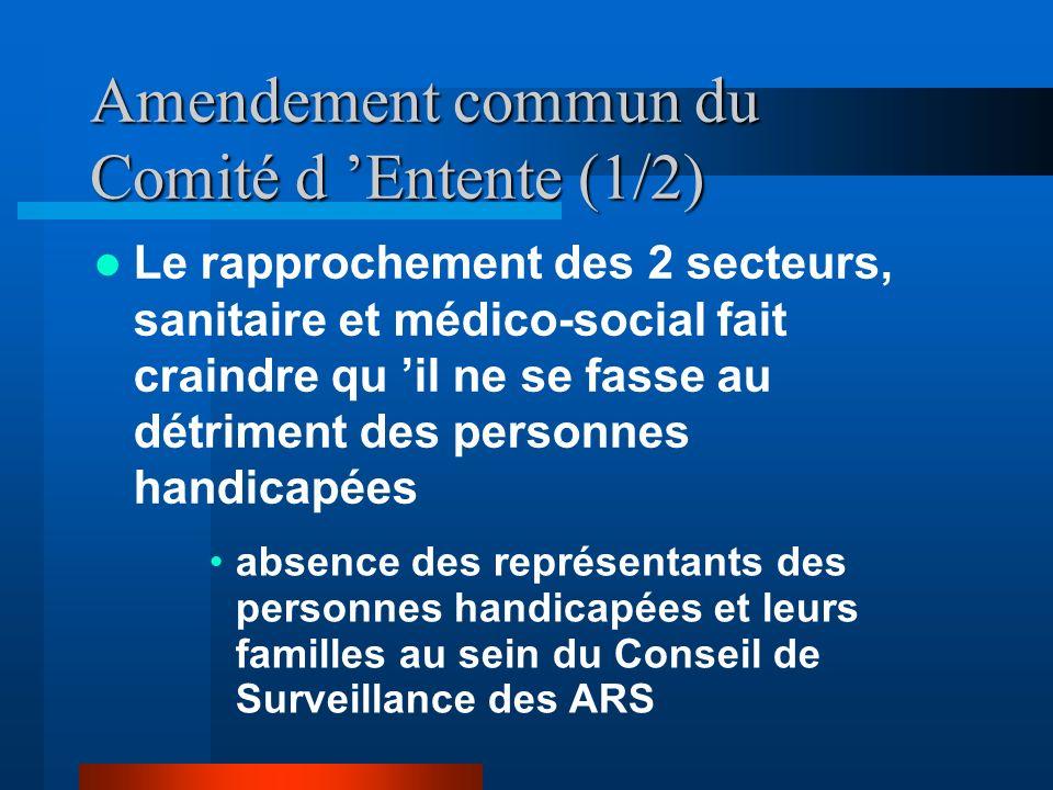 Amendement commun du Comité d Entente (1/2) Le rapprochement des 2 secteurs, sanitaire et médico-social fait craindre qu il ne se fasse au détriment des personnes handicapées absence des représentants des personnes handicapées et leurs familles au sein du Conseil de Surveillance des ARS