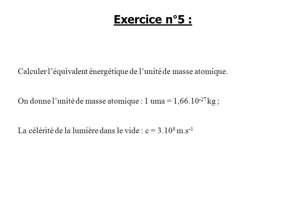 Calculer léquivalent énergétique de lunité de masse atomique. On donne lunité de masse atomique : 1 uma = 1,66.10 -27 kg ; La célérité de la lumière d