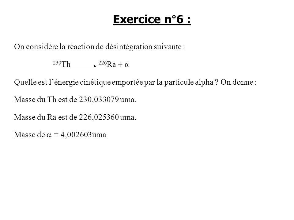 On considère la réaction de désintégration suivante : 230 Th 226 Ra + α Quelle est lénergie cinétique emportée par la particule alpha ? On donne : Mas