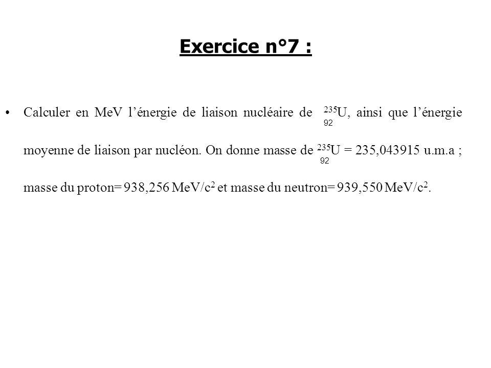 Calculer en MeV lénergie de liaison nucléaire de 235 U, ainsi que lénergie moyenne de liaison par nucléon. On donne masse de 235 U = 235,043915 u.m.a
