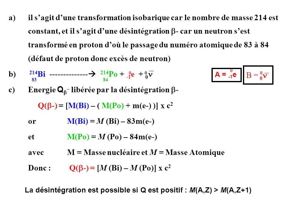 a)il sagit dune transformation isobarique car le nombre de masse 214 est constant, et il sagit dune désintégration - car un neutron sest transformé en