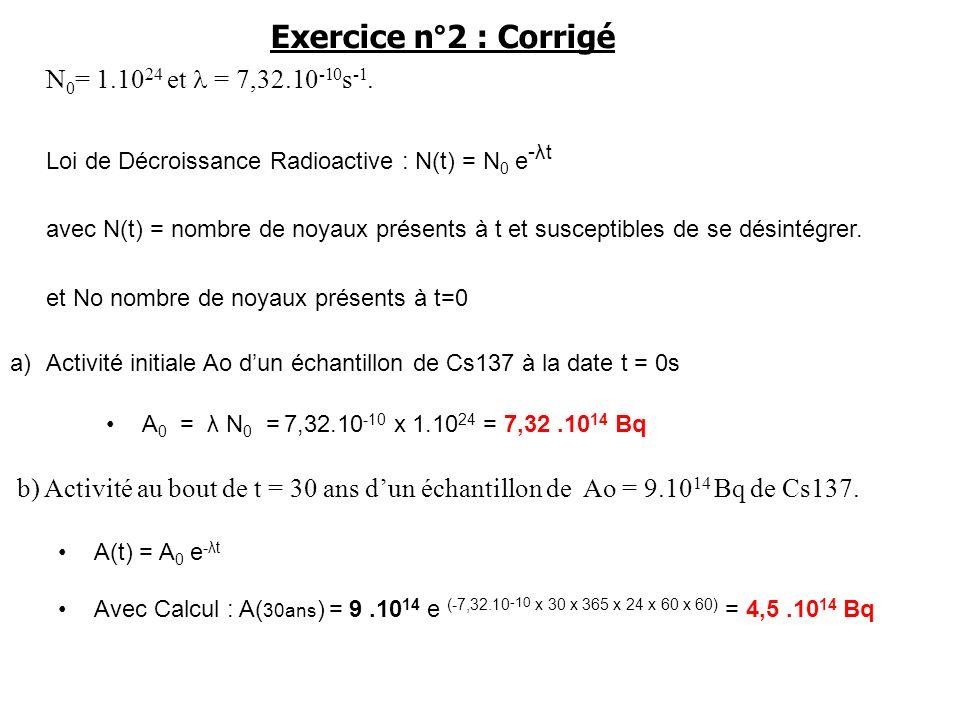 Exercice n°2 : Corrigé N 0 = 1.10 24 et = 7,32.10 -10 s -1. Loi de Décroissance Radioactive : N(t) = N 0 e -λt avec N(t) = nombre de noyaux présents à