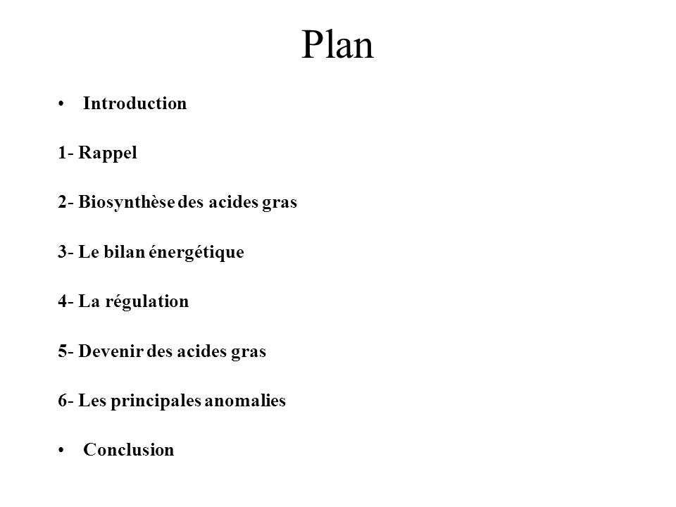 Plan Introduction 1- Rappel 2- Biosynthèse des acides gras 3- Le bilan énergétique 4- La régulation 5- Devenir des acides gras 6- Les principales anomalies Conclusion